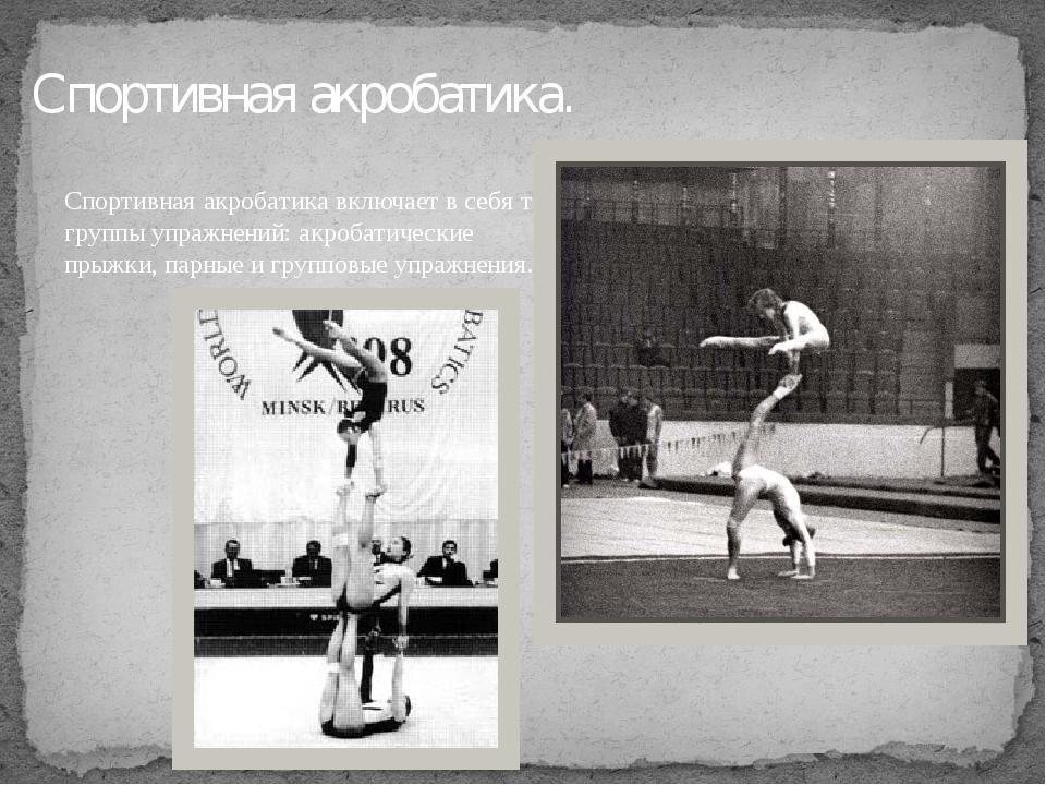 Спортивная акробатика. Спортивная акробатика включает в себя три группы упраж...