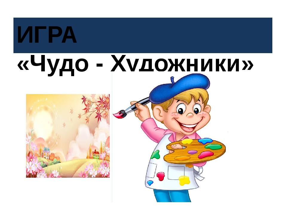 ИГРА «Чудо - Художники»