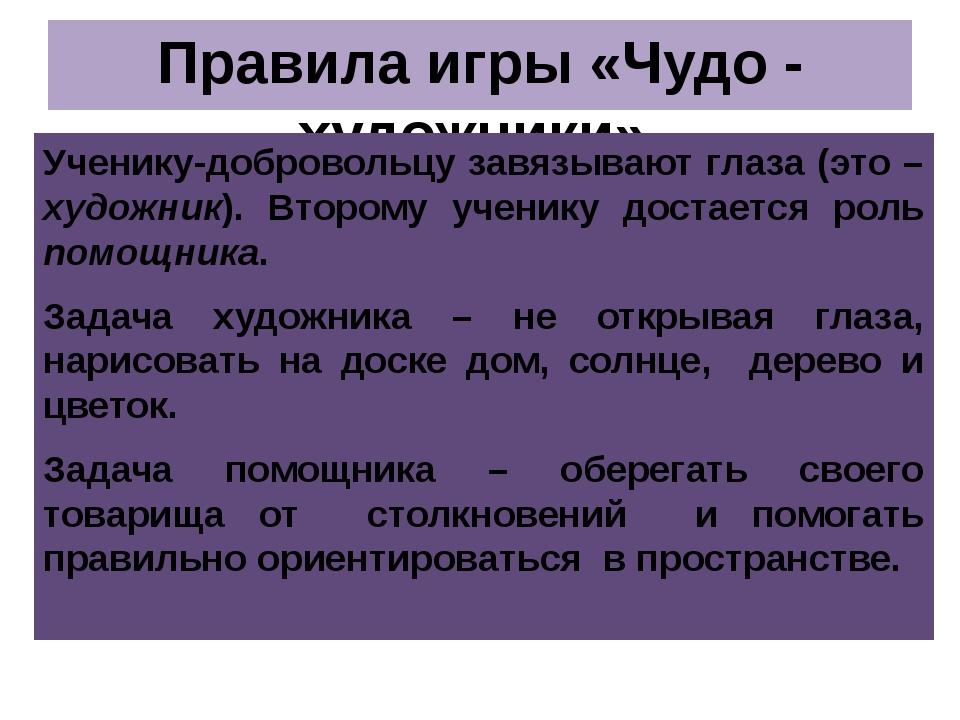 Правила игры «Чудо - художники» Ученику-добровольцу завязывают глаза (это – х...