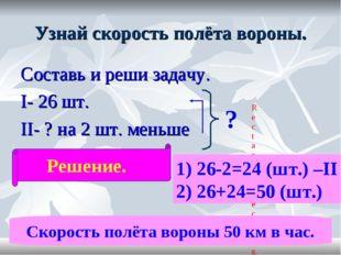 Узнай скорость полёта вороны. Составь и реши задачу. I- 26 шт. II- ? на 2 шт.