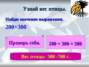 Узнай вес птицы. Найди значение выражения. 200+300 Проверь себя. 200 + 300 =