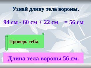 Узнай длину тела вороны. 94 см - 60 см + 22 см Проверь себя. = 56 см Длина те