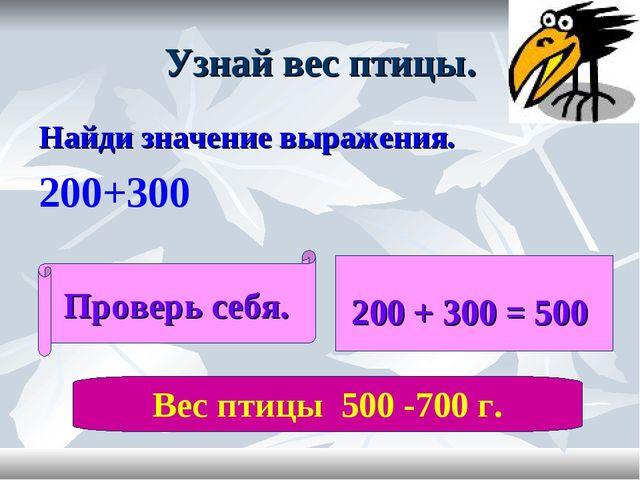 Узнай вес птицы. Найди значение выражения. 200+300 Проверь себя. 200 + 300 =...