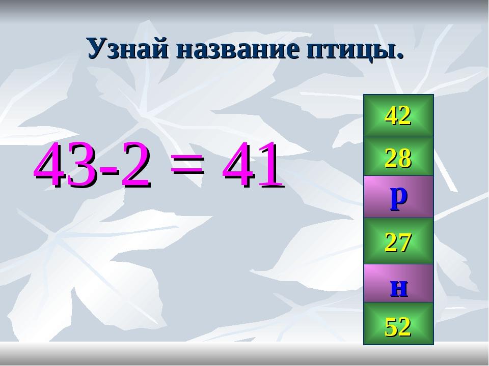 Узнай название птицы. 43-2 = 41 42 28 99 27 41 52 р н