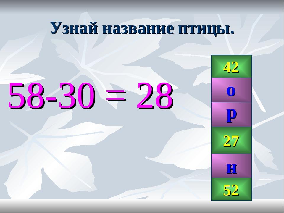 Узнай название птицы. 58-30 = 28 42 28 99 27 52 р н о