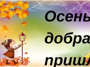 Осень добрая пришла, Нам подарки принесла: Гречку загорелою И бруснику спелую