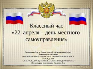 Классный час «22 апреля – день местного самоуправления» Тюменская область. Ха