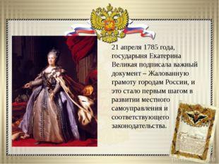 21 апреля 1785 года, государыня Екатерина Великая подписала важный документ