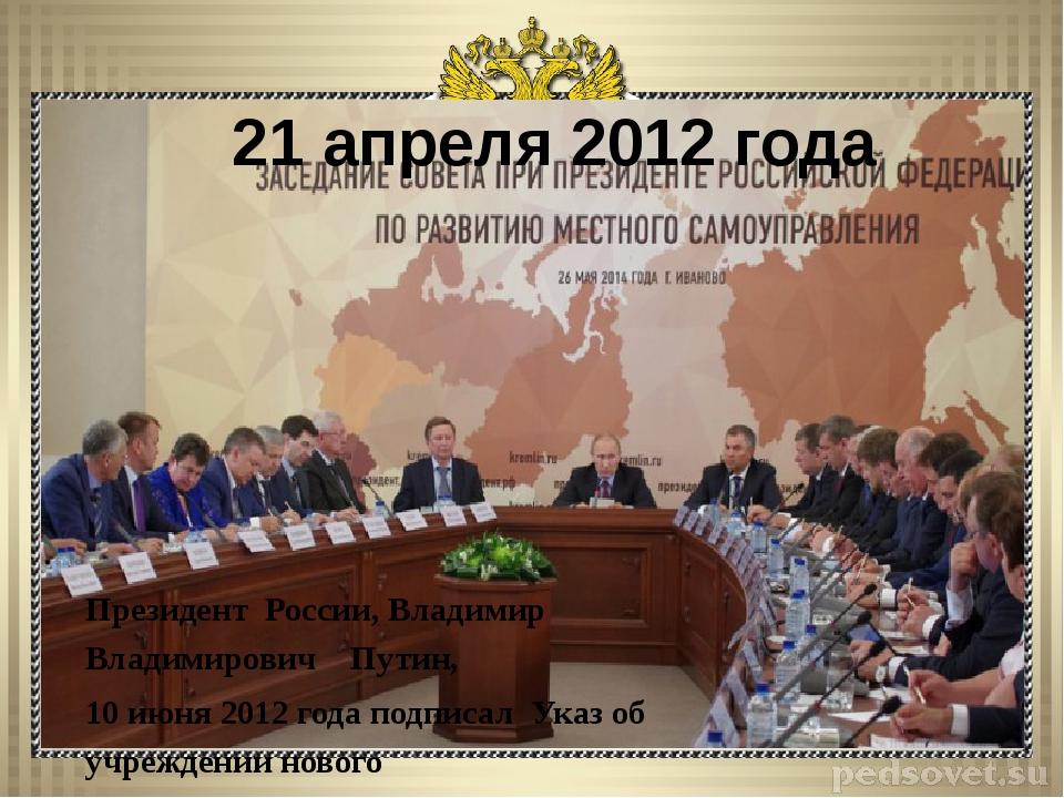 21 апреля 2012 года Президент России, Владимир Владимирович Путин, 10 июня 2...