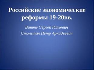 Российские экономические реформы 19-20вв. Витте Сергей Юльевич Столыпин Пётр