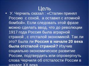 Цель У. Черчиль сказал : «Сталин принял Россию с сохой, а оставил с атомной б