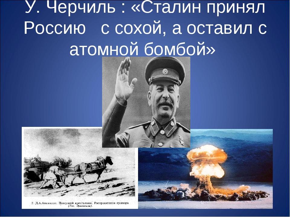 У. Черчиль : «Сталин принял Россию с сохой, а оставил с атомной бомбой»
