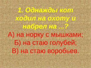 1. Однажды кот ходил на охоту и набрел на ...? А) на норку с мышками; Б) на с