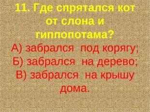 11. Где спрятался кот от слона и гиппопотама? А) забрался под корягу; Б) заб