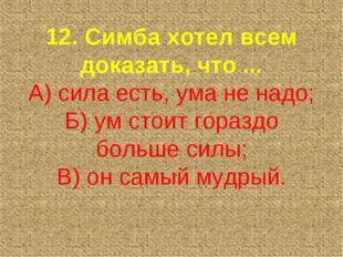12. Симба хотел всем доказать, что ... А) сила есть, ума не надо; Б) ум стоит