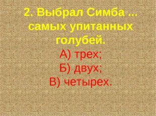 2. Выбрал Симба ... самых упитанных голубей. А) трех; Б) двух; В) четырех.