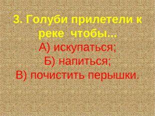 3. Голуби прилетели к реке чтобы... А) искупаться; Б) напиться; В) почистить