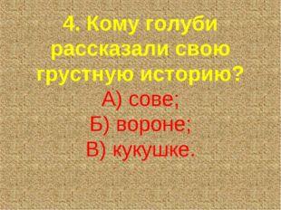 4. Кому голуби рассказали свою грустную историю? А) сове; Б) вороне; В) кукуш