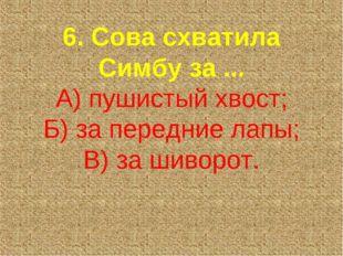 6. Сова схватила Симбу за ... А) пушистый хвост; Б) за передние лапы; В) за ш