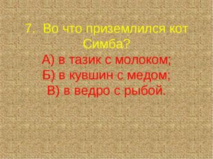 7. Во что приземлился кот Симба? А) в тазик с молоком; Б) в кувшин с медом;