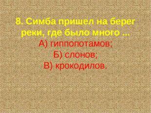 8. Симба пришел на берег реки, где было много ... А) гиппопотамов; Б) слонов;