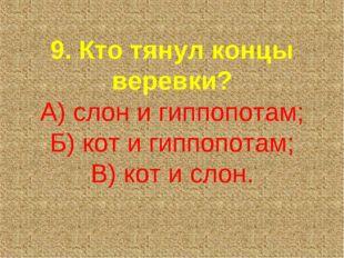 9. Кто тянул концы веревки? А) слон и гиппопотам; Б) кот и гиппопотам; В) кот