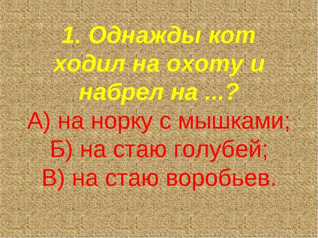 1. Однажды кот ходил на охоту и набрел на ...? А) на норку с мышками; Б) на с...