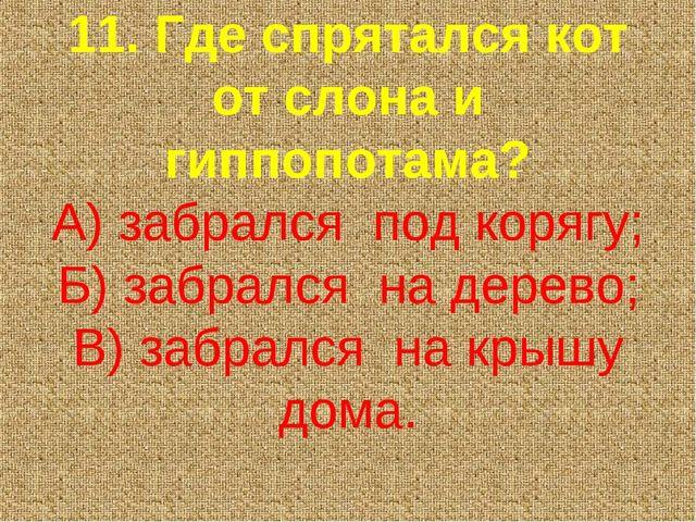 11. Где спрятался кот от слона и гиппопотама? А) забрался под корягу; Б) заб...