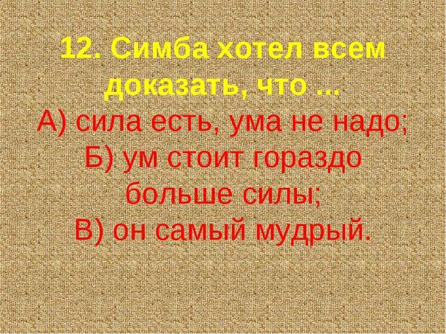 12. Симба хотел всем доказать, что ... А) сила есть, ума не надо; Б) ум стоит...