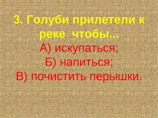 3. Голуби прилетели к реке чтобы... А) искупаться; Б) напиться; В) почистить...