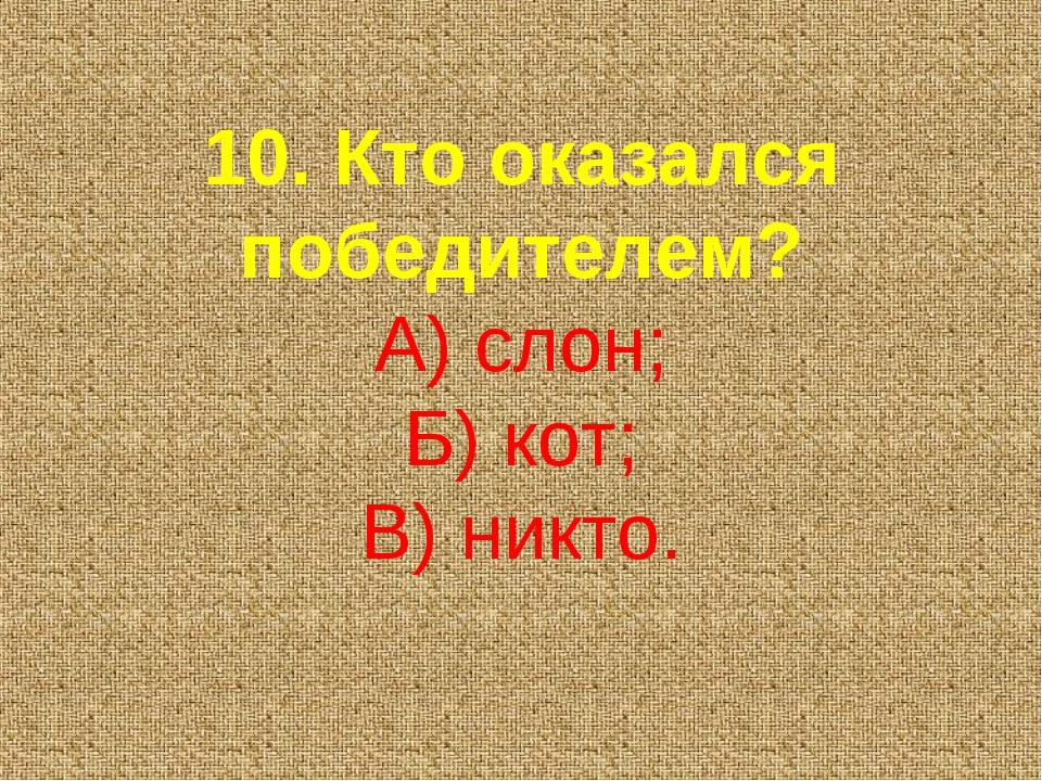 10. Кто оказался победителем? А) слон; Б) кот; В) никто.