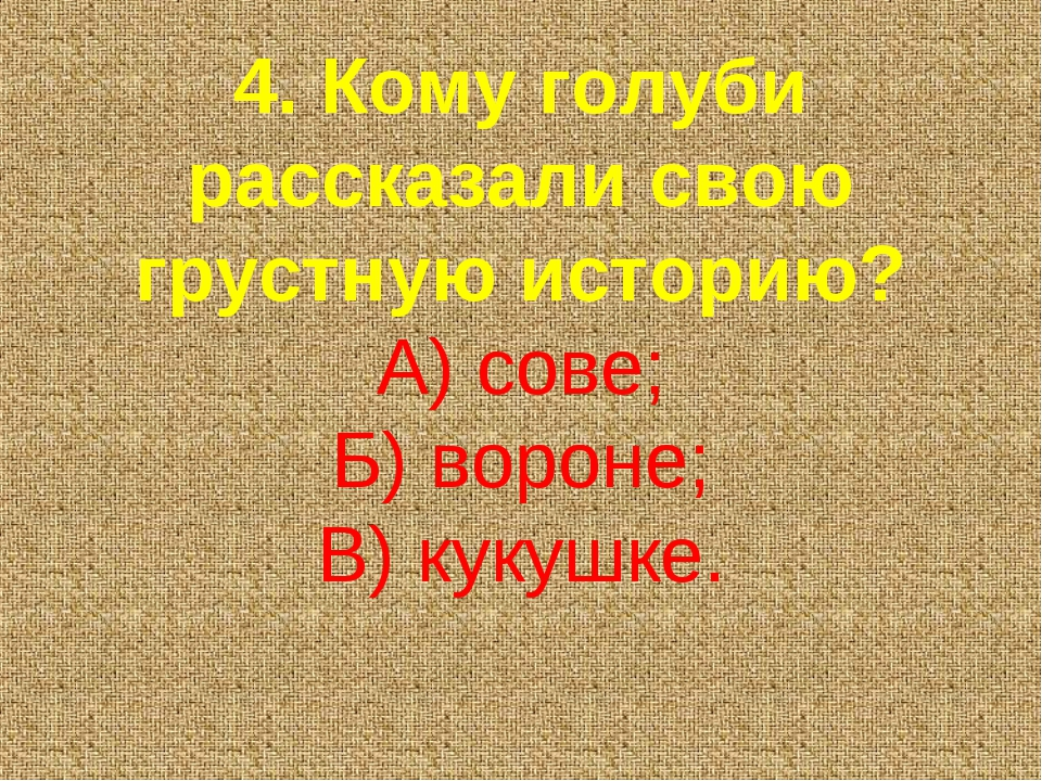 4. Кому голуби рассказали свою грустную историю? А) сове; Б) вороне; В) кукуш...