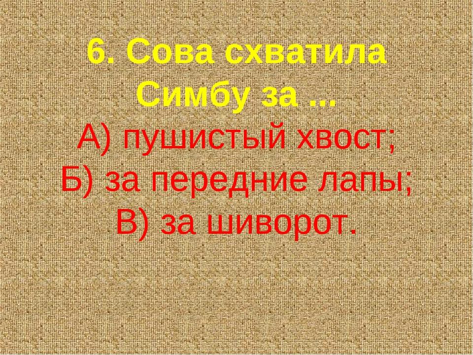6. Сова схватила Симбу за ... А) пушистый хвост; Б) за передние лапы; В) за ш...