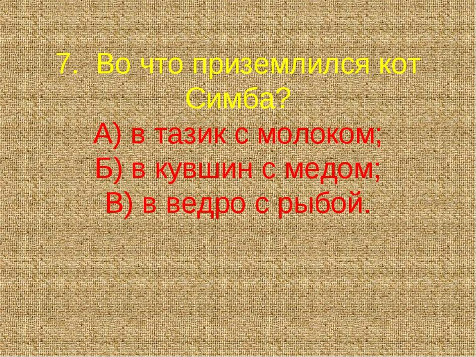 7. Во что приземлился кот Симба? А) в тазик с молоком; Б) в кувшин с медом;...