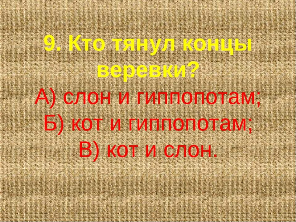 9. Кто тянул концы веревки? А) слон и гиппопотам; Б) кот и гиппопотам; В) кот...