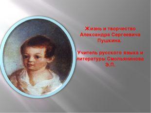 Жизнь и творчество Александра Сергеевича Пушкина. Учитель русского языка и ли