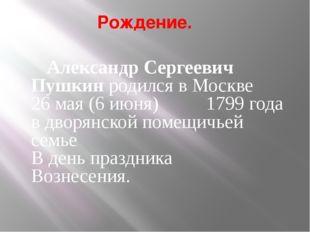 Рождение. Александр Сергеевич Пушкин родился в Москве 26 мая (6 июня) 1799 г