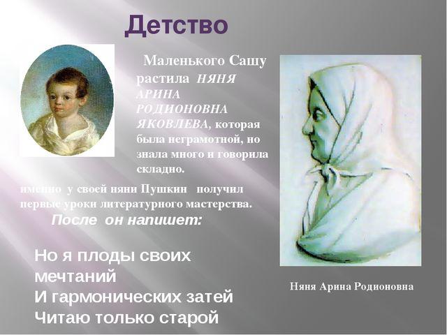 Детство Маленького Сашу растила НЯНЯ АРИНА РОДИОНОВНА ЯКОВЛЕВА, которая была...
