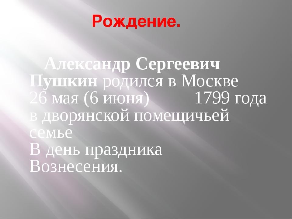 Рождение. Александр Сергеевич Пушкин родился в Москве 26 мая (6 июня) 1799 г...