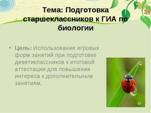 Тема: Подготовка старшеклассников к ГИА по биологии Цель: Использование игро