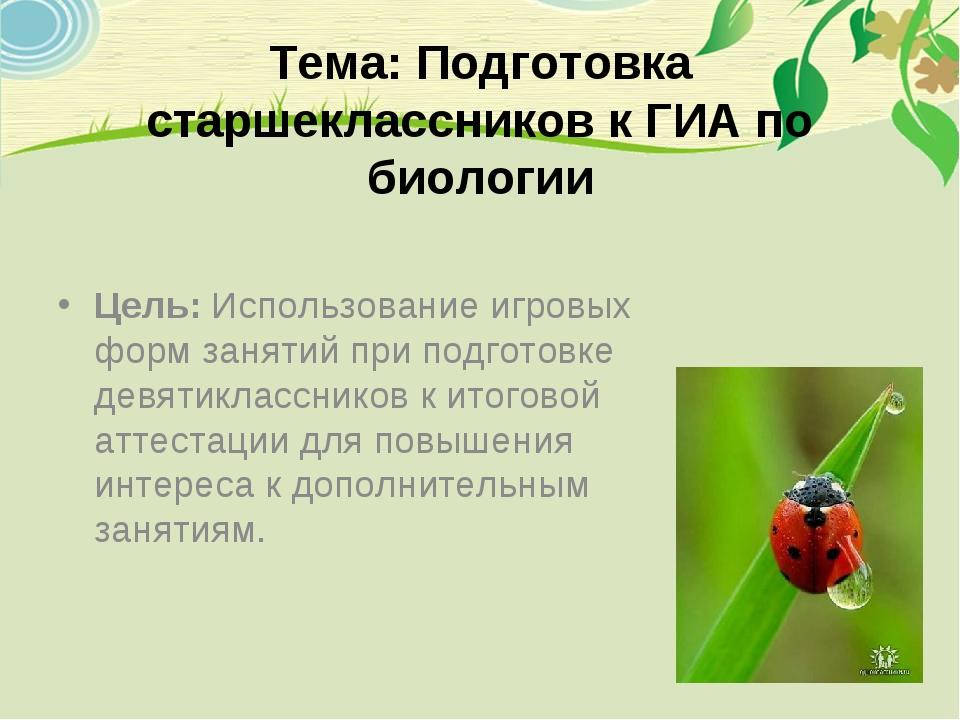 Тема: Подготовка старшеклассников к ГИА по биологии Цель: Использование игро...