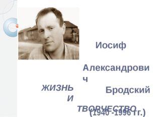Иосиф Александрович Бродский (1940 -1996 гг.) ЖИЗНЬ И ТВОРЧЕСТВО