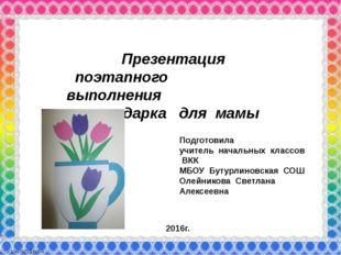Презентация поэтапного выполнения подарка для мамы Подготовила учитель начал