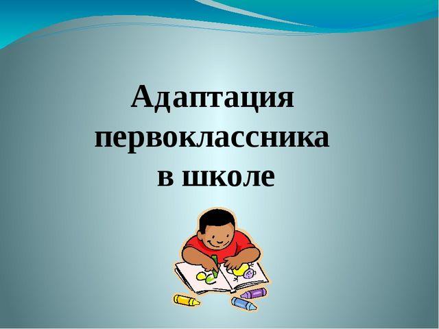 Адаптация первоклассника в школе