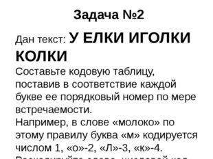 Задача №2 Дан текст: У ЕЛКИ ИГОЛКИ КОЛКИ Составьте кодовую таблицу, поставив