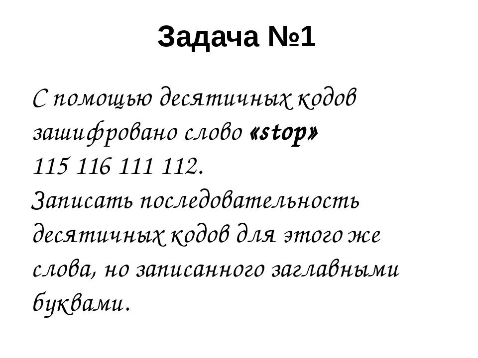 Задача №1 С помощью десятичных кодов зашифровано слово «stop» 115116111112...