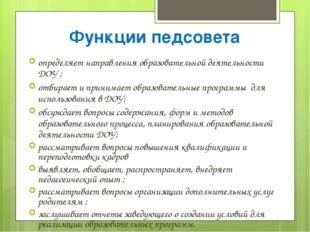 Функции педсовета определяет направления образовательной деятельности ДОУ ; о