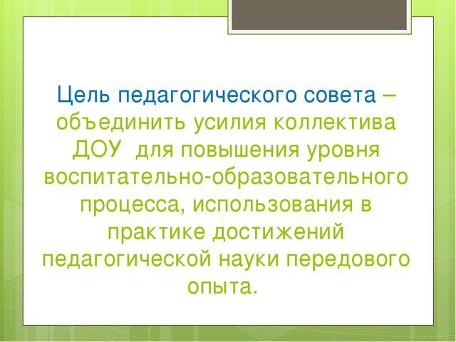 Цель педагогического совета – объединить усилия коллектива ДОУ для повышения...