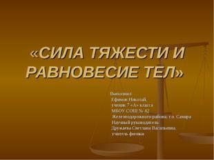 «СИЛА ТЯЖЕСТИ И РАВНОВЕСИЕ ТЕЛ» Выполнил: Ефимов Николай, ученик 7 «А» класса
