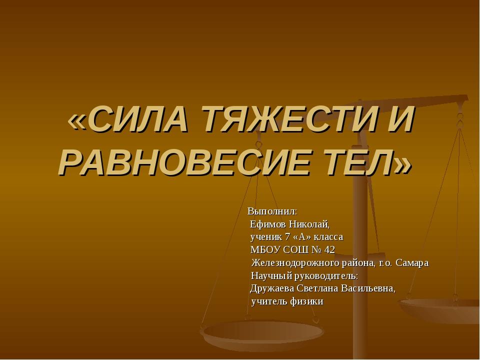 «СИЛА ТЯЖЕСТИ И РАВНОВЕСИЕ ТЕЛ» Выполнил: Ефимов Николай, ученик 7 «А» класса...